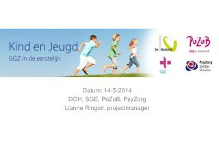 Datum: 14-5-2014 DOH ,  SGE, PoZoB,  PsyZorg Lianne Ringoir, projectmanager