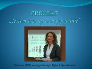 """Projekt """"Jestem ważny w mojej gminie"""" Radomice 2010, autor prezentacji: Rafał  Leksandrowicz"""