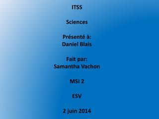 ITSS  Sciences Présenté à: Daniel Blais  Fait par:  Samantha Vachon  MSI 2  ESV 2 juin 2014