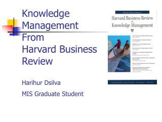 Knowledge Management From Harvard Business Review  Harihur Dsilva MIS Graduate Student