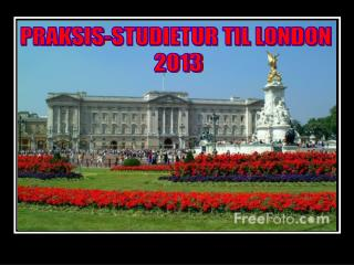 PRAKSIS-STUDIETUR TIL LONDON  2013