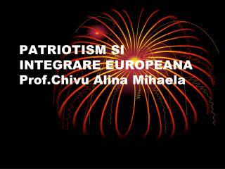 PATRIOTISM SI INTEGRARE EUROPEANA Prof.Chivu Alina Mihaela