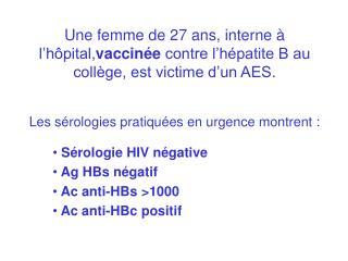 Une femme de 27 ans, interne   l h pital,vaccin e contre l h patite B au coll ge, est victime d un AES.   Les s rologies