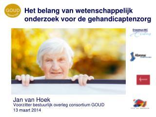 Jan van Hoek Voorzitter bestuurlijk overleg consortium GOUD 13 maart 2014