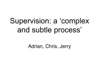 Supervision: a 'complex and subtle process' Adrian, Chris, Jerry