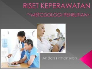 RISET KEPERAWATAN ~ METODOLOGI PENELITIAN~
