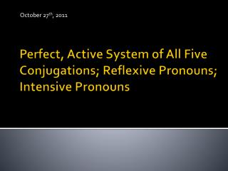 Perfect, Active System of All Five Conjugations; Reflexive Pronouns; Intensive Pronouns