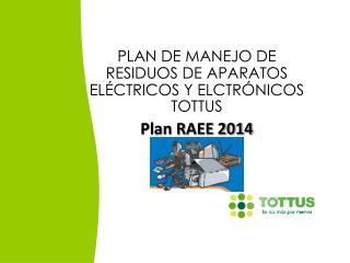 PLAN DE MANEJO  DE RESIDUOS DE  APARATOS ELÉCTRICOS Y ELCTRÓNICOS TOTTUS Plan RAEE 2014