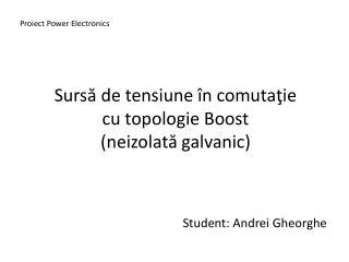 Surs ă de tensiune în comutaţie cu topologie Boost (ne izolată galvanic)