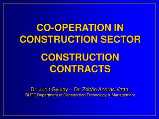 CO-OPERATION IN CONSTRUCTION SECTOR  CONSTRUCTION CONTRACTS   Dr. Judit Gyulay   Dr. Zolt n Andr s Vattai BUTE Departmen