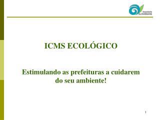 ICMS ECOLÓGICO Estimulando as prefeituras a cuidarem do seu ambiente!