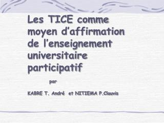 Les TICE comme moyen d affirmation de l enseignement universitaire participatif       par KABRE T. Andr   et NITIEMA P.C