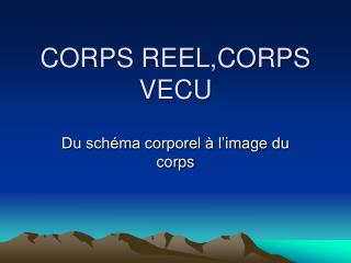 CORPS REEL,CORPS VECU