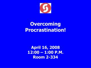 Overcoming Procrastination   April 16, 2008 12:00   1:00 P.M. Room 2-334