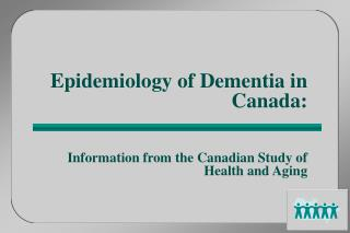 Epidemiology of Dementia in Canada:    Information from the Canadian Study of Health and Aging