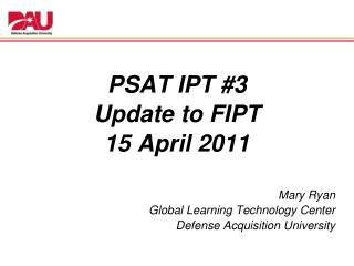 PSAT IPT #3  Update  to  FIPT 15 April 2011 Mary Ryan Global Learning Technology Center