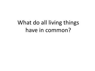 What do all living things have  in common?