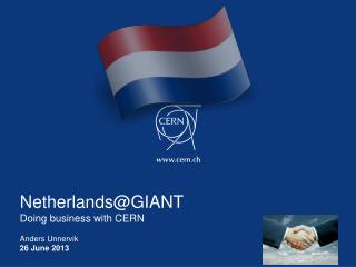 Netherlands@GIANT Doing business with CERN Anders Unnervik 26 June  2013
