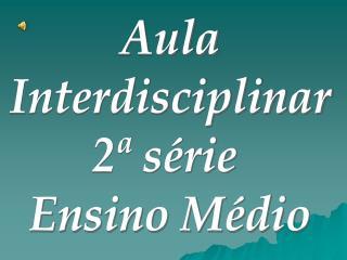 Aula Interdisciplinar 2ª série  Ensino Médio