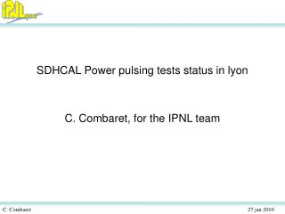SDHCAL Power pulsing tests status in lyon C. Combaret, for the IPNL team