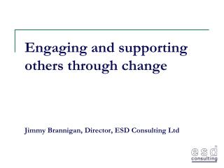 Engaging and supporting others through change  Jimmy Brannigan, Director, ESD Consulting Ltd