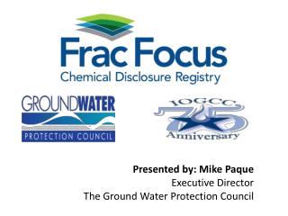 Presented by: Mike Paque Executive Director The Ground Water Protection Council
