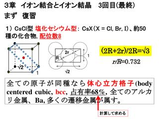 1)  CsCl 型  塩化セシウム型 :  CsX ( X =  Cl , Br, I )、約 50 種の化合物 , 配位数 8