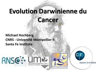 Evolution  Darwinienne  du Cancer Michael  Hochberg CNRS -  Universit� Montpellier  II