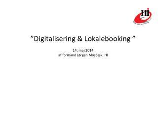 �Digitalisering & Lokalebooking � 14. maj 2014 af formand J�rgen Mosb�k, HI