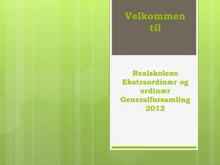 Velkommen til  Realskolens Ekstraordinær og ordinær Generalforsamling 2012