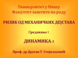 Универзитет у Нишу Факултет заштите на раду РИЗИК ОД МЕХАНИЧКИХ ДЕЈСТАВА П редавање 7. ДИНАМИКА-3
