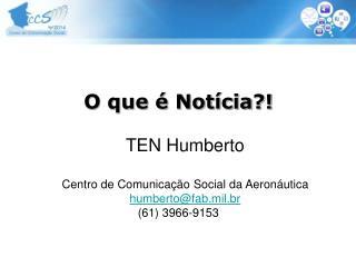 O que é Notícia?! TEN Humberto Centro de Comunicação Social da Aeronáutica humberto@fab.mil.br