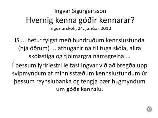 Ingvar Sigurgeirsson Hvernig kenna góðir kennarar? Ingunarskóli, 24.  janúar  2012