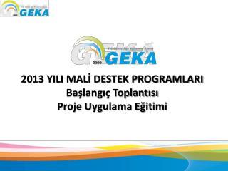 2013 YILI MALİ DESTEK PROGRAMLARI Başlangıç Toplantısı Proje Uygulama Eğitimi