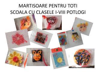 MARTISOARE PENTRU TOTI SCOALA CU CLASELE I-VIII POTLOGI