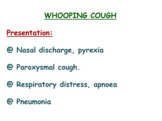 WHOOPING COUGH Presentation: @ Nasal discharge, pyrexia  @ Paroxysmal cough.