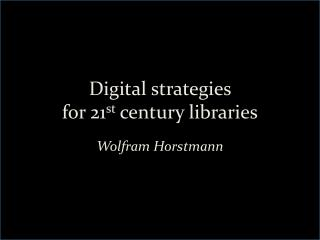Digital strategies  for 21 st  century libraries