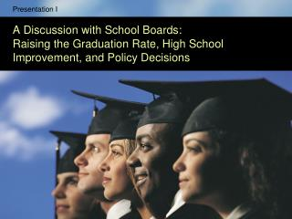 Presentation I  A Discussion with School Boards:   Raising the Graduation Rate, High School Improvement, and Policy Deci