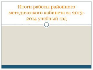 Итоги работы районного методического кабинета за 2013-2014 учебный год