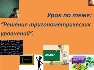 """Урок по теме : """" Решение тригонометрических уравнений """" ."""
