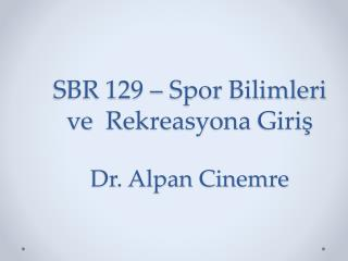 SBR 129 –  Spor Bilimleri ve Rekreasyona Giriş Dr. Alpan Cinemre