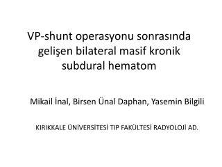 VP- shunt  operasyonu sonrasında gelişen  bilateral  masif kronik  subdural hematom