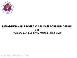 MENGGUNAKAN PROGRAM APLIKASI BORLAND DELPHI 7.0 PEMBUATAN APLIKASI SISTEM PERIODIK UNSUR KIMIA