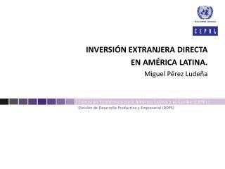 INVERSIÓN EXTRANJERA DIRECTA EN AMÉRICA LATINA.  Miguel Pérez  Ludeña