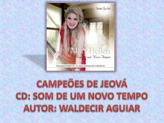 CAMPEÕES DE JEOVÁ CD: SOM DE UM NOVO TEMPO AUTOR: WALDECIR AGUIAR