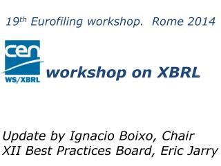 19 th  Eurofiling workshop.   Rome 2014      workshop on XBRL Update by  Ignacio Boixo,  Chair