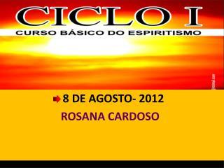 8 DE AGOSTO-  2012  ROSANA CARDOSO