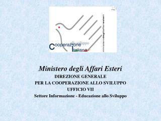 Ministero degli Affari Esteri DIREZIONE GENERALE PER LA COOPERAZIONE ALLO SVILUPPO UFFICIO VII