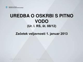 UREDBA O OSKRBI S PITNO VODO (Ur. l. RS, št. 88/12) Začetek veljavnosti 1. januar 2013