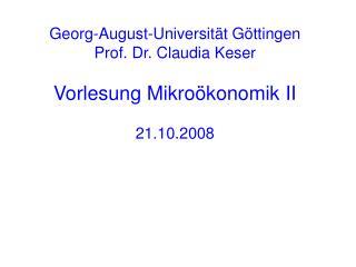 Georg-August-Universität Göttingen Prof. Dr. Claudia Keser  Vorlesung Mikroökonomik II 21.10.2008
